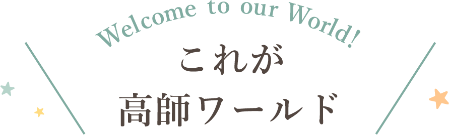 Welcome to our World!これが高師ワールド