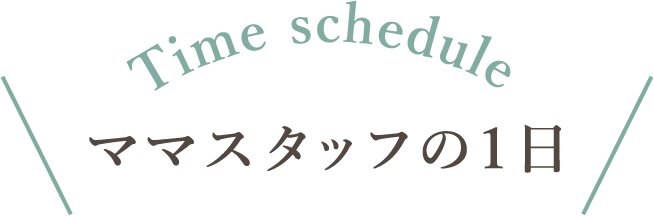 Time schedule ママスタッフの1日